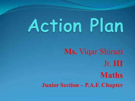 Ms. Viqar Shirazi Jr. III Maths Junior Section – P.A.F. Chapter