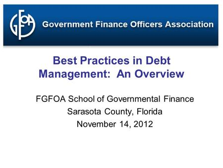 Best Practices in Debt Management: An Overview FGFOA School of Governmental Finance Sarasota County, Florida November 14, 2012.