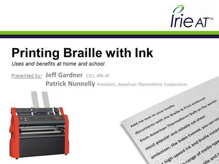 Printing Braille with Ink Uses and benefits at home and school Presented by: Jeff Gardner CEO, IRIE-AT Patrick Nunnelly President, American Thermoform.
