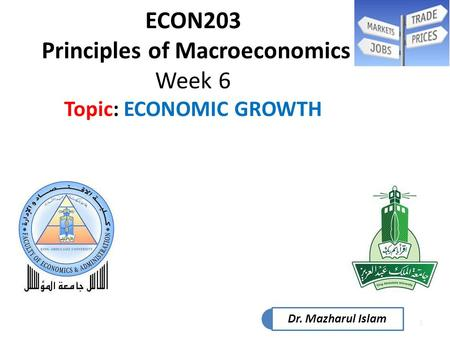 1 ECON203 Principles of Macroeconomics Week 6 Topic: ECONOMIC GROWTH Dr. Mazharul Islam.