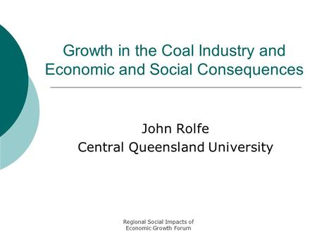 Regional Social Impacts of Economic Growth Forum Growth in the Coal Industry and Economic and Social Consequences John Rolfe Central Queensland University.