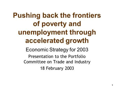 1 Pushing back the frontiers of poverty and unemployment through accelerated growth Economic Strategy for 2003 Presentation to the Portfolio Committee.