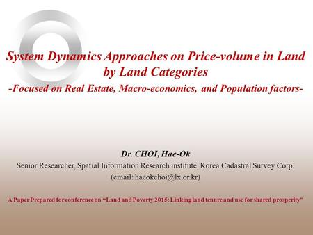 System Dynamics Approaches on Price-volume in Land by Land Categories -Focused on Real Estate, Macro-economics, and Population factors- Dr. CHOI, Hae-Ok.
