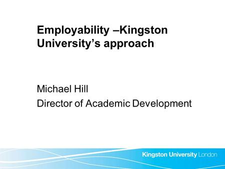 Employability –Kingston University's approach Michael Hill Director of Academic Development.
