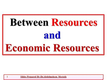 Slides Prepared By:Dr.Abdelmohsen Mostafa1 Between Resources and Economic Resources.