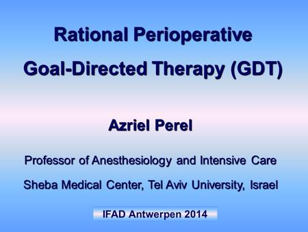 IFAD Antwerpen 2014 Azriel Perel Professor of Anesthesiology and Intensive Care Sheba Medical Center, Tel Aviv University, Israel Rational Perioperative.