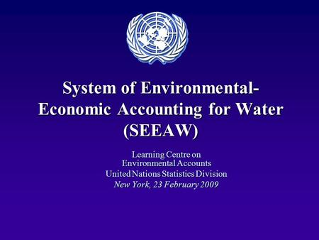 System of Environmental- Economic Accounting for Water (SEEAW) Learning Centre on Environmental Accounts United Nations Statistics Division New York, 23.