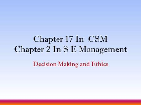 Chapter 17 In CSM Chapter 2 In S E Management Decision Making and Ethics.