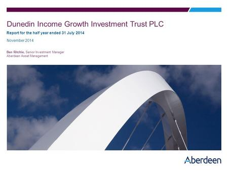 Dunedin Income Growth Investment Trust PLC Report for the half year ended 31 July 2014 November 2014 Ben Ritchie, Senior Investment Manager Aberdeen Asset.