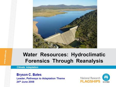 Water Resources: Hydroclimatic Forensics Through Reanalysis Bryson C. Bates Leader, Pathways to Adaptation Theme 24 th June 2008 Climate Adaptation.