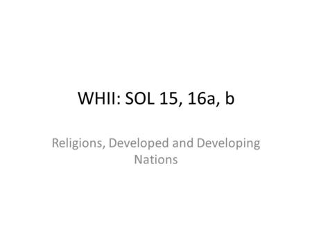 WHII: SOL 15, 16a, b Religions, Developed and Developing Nations.