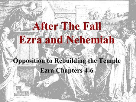 After The Fall Ezra and Nehemiah Opposition to Rebuilding the Temple Ezra Chapters 4-6.