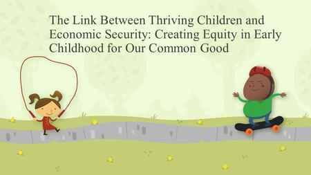 The Link Between Thriving Children and Economic Security: Creating Equity in Early Childhood for Our Common Good.