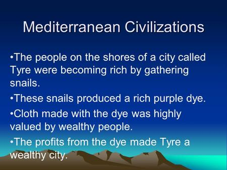 Mediterranean Civilizations The people on the shores of a city called Tyre were becoming rich by gathering snails. These snails produced a rich purple.
