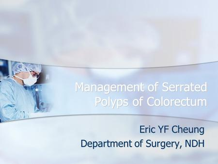 Management of Serrated Polyps of Colorectum Eric YF Cheung Department of Surgery, NDH.
