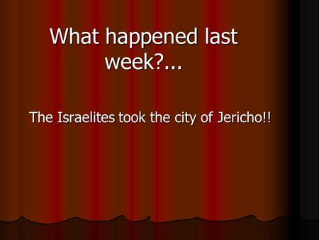 What happened last week?... The Israelites took the city of Jericho!!