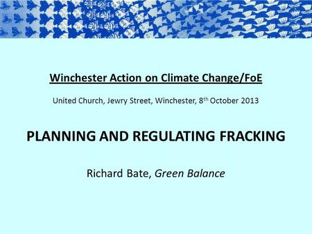 Winchester Action on Climate Change/FoE United Church, Jewry Street, Winchester, 8 th October 2013 PLANNING AND REGULATING FRACKING Richard Bate, Green.