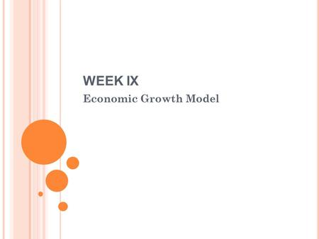 WEEK IX Economic Growth Model. W EEK IX Economic growth Improvement of standard of living of society due to increase in income therefore the society is.