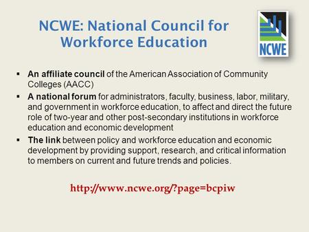 NCWE: National Council for Workforce Education  An affiliate council of the American Association of Community Colleges (AACC)  A national forum for administrators,