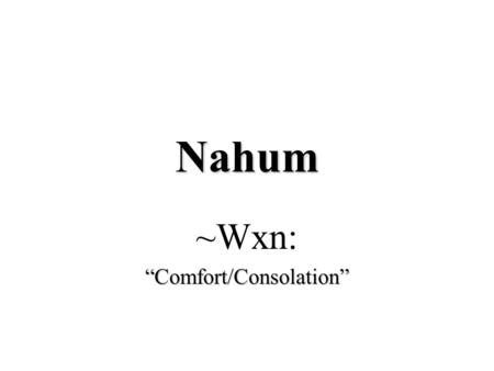 "Nahum ~Wxn:""Comfort/Consolation"". The Latter Prophets ProphetDate Obadiah840-830Obadiah840-830 Joel830-820Joel830-820 Jonahc. 760 BCJonahc. 760 BC Assyrian."