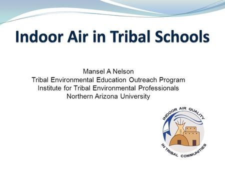 1 Mansel A Nelson Tribal Environmental Education Outreach Program Institute for Tribal Environmental Professionals Northern Arizona University nau.edu/iaqtc.