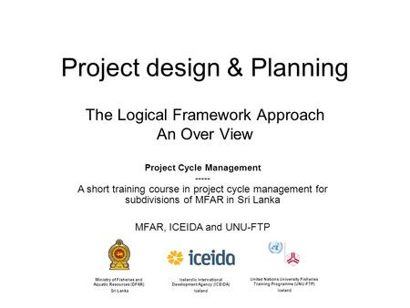 Project design & Planning The Logical Framework Approach An Over View Icelandic International Development Agency (ICEIDA) Iceland United Nations University.