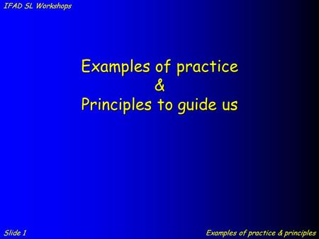 Examples of practice & Principles to guide us Slide 1 IFAD SL Workshops Examples of practice & principles.