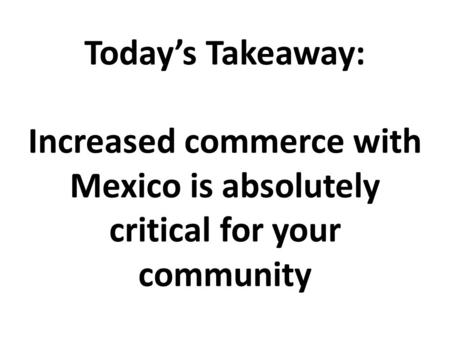 Today's Takeaway: Increased commerce with Mexico is absolutely critical for your community.