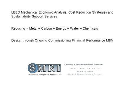 LEED Mechanical Economic Analysis, Cost Reduction Strategies and Sustainability Support Services Reducing = Metal + Carbon + Energy + Water + Chemicals.