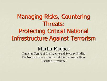 Managing Risks, Countering Threats: Protecting Critical National Infrastructure Against Terrorism Martin Rudner Canadian Centre of Intelligence and Security.