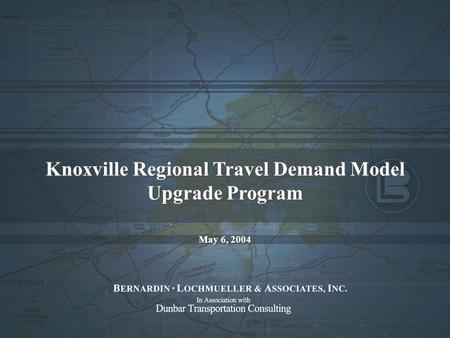 Knoxville Regional Travel Demand Model Upgrade Program May 6, 2004 Knoxville Regional Travel Demand Model Upgrade Program May 6, 2004.