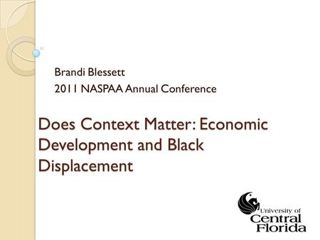 Does Context Matter: Economic Development and Black Displacement Brandi Blessett 2011 NASPAA Annual Conference.