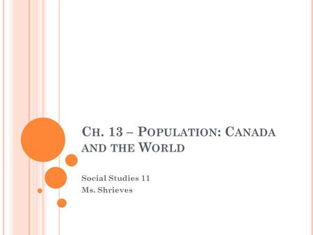 C H. 13 – P OPULATION : C ANADA AND THE W ORLD Social Studies 11 Ms. Shrieves.