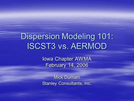 Dispersion Modeling 101: ISCST3 vs. AERMOD Iowa Chapter AWMA February 14, 2006 Mick Durham Stanley Consultants, Inc.