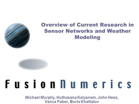 Michael Murphy, Huthasana Kalyanam, John Hess, Vance Faber, Boris Khattatov Fusion Numerics Inc. Overview of Current Research in Sensor Networks and Weather.