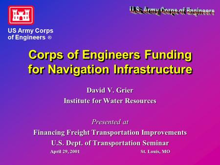 Corps of Engineers Funding for Navigation Infrastructure David V. Grier Institute for Water Resources Presented at Financing Freight Transportation Improvements.