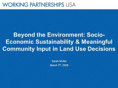 Beyond the Environment: Socio- Economic Sustainability & Meaningful Community Input in Land Use Decisions Sarah Muller March 7 th, 2008.