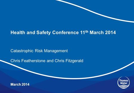Health and Safety Conference 11 th March 2014 March 2014 Catastrophic Risk Management Chris Featherstone and Chris Fitzgerald.