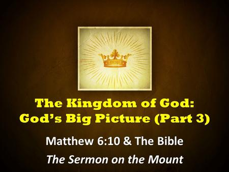 The Kingdom of God: God's Big Picture (Part 3) Matthew 6:10 & The Bible The Sermon on the Mount.
