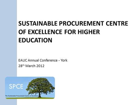 SUSTAINABLE PROCUREMENT CENTRE OF EXCELLENCE FOR HIGHER EDUCATION EAUC Annual Conference - York 28 th March 2012.