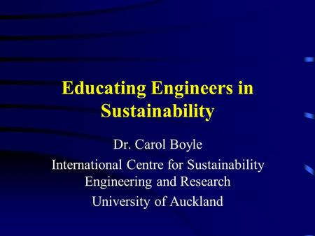 Educating Engineers in Sustainability Dr. Carol Boyle International Centre for Sustainability Engineering and Research University of Auckland.