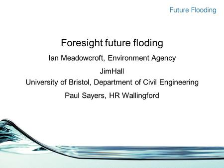 Foresight future floding Ian Meadowcroft, Environment Agency JimHall University of Bristol, Department of Civil Engineering Paul Sayers, HR Wallingford.