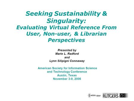 Seeking Sustainability & Singularity: Evaluating Virtual Reference From User, Non-user, & Librarian Perspectives Presented by Marie L. Radford and Lynn.