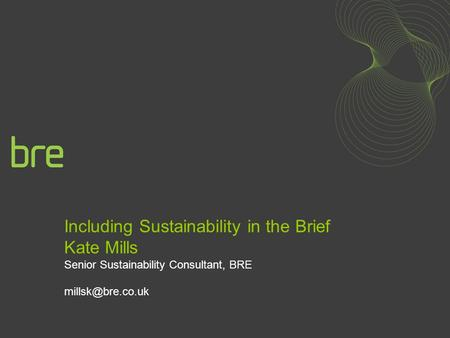 Including Sustainability in the Brief Kate Mills Senior Sustainability Consultant, BRE