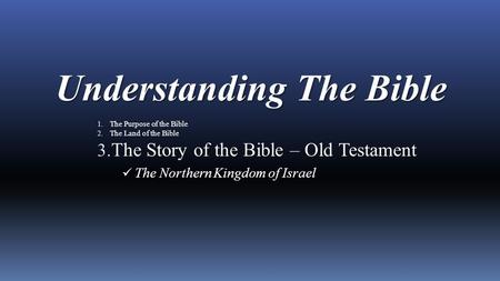 Understanding The Bible 1. The Purpose of the Bible 2. The Land of the Bible 3. The Story of the Bible – Old Testament The Northern Kingdom of Israel.