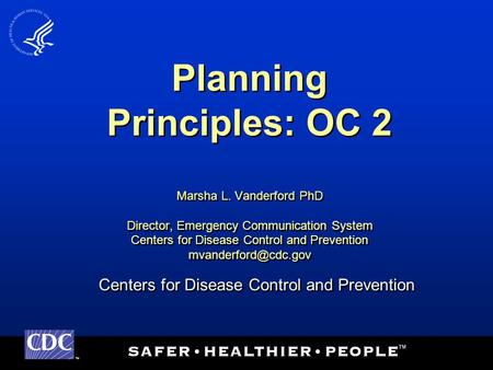 TM Centers for Disease Control and Prevention Planning Principles: OC 2 Marsha L. Vanderford PhD Director, Emergency Communication System Centers for Disease.