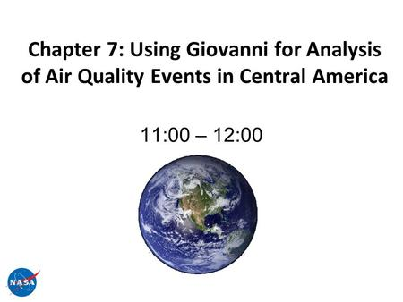 Chapter 7: Using Giovanni for Analysis of Air Quality Events in Central America 11:00 – 12:00.