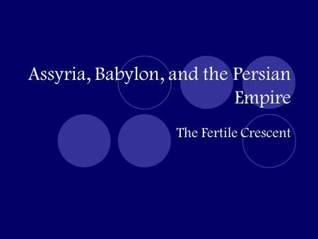 Assyria, Babylon, and the Persian Empire The Fertile Crescent.
