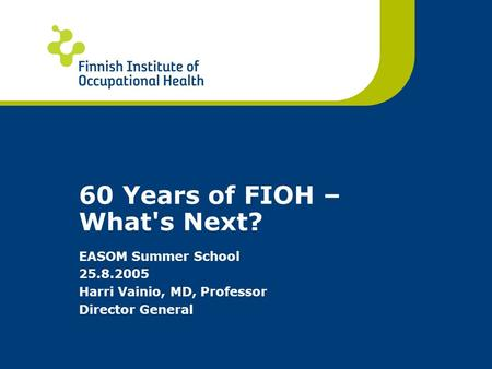 60 Years of FIOH – What's Next? EASOM Summer School 25.8.2005 Harri Vainio, MD, Professor Director General.