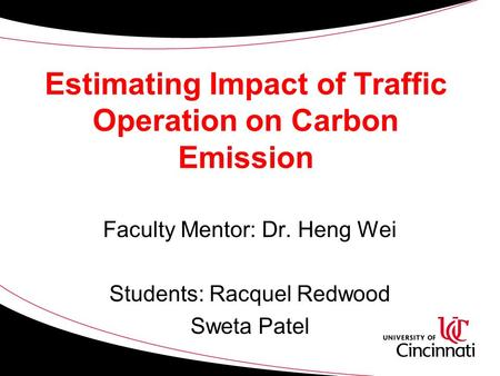 Estimating Impact of Traffic Operation on Carbon Emission Faculty Mentor: Dr. Heng Wei Students: Racquel Redwood Sweta Patel.